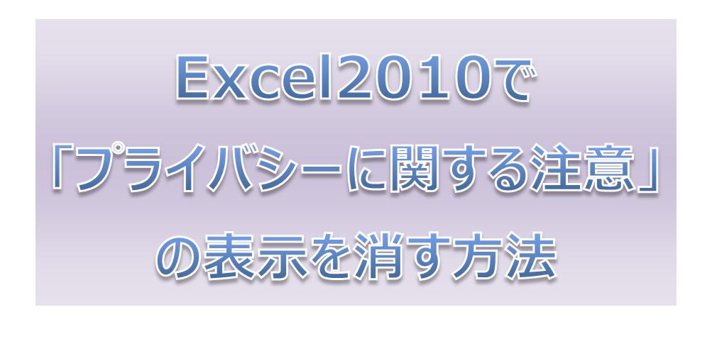 Excel2010で「プライバシーに関する注意」の表示を消す方法