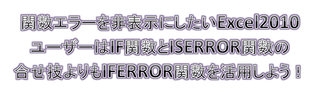 関数エラーを非表示にしたいExcel2010ユーザーはIF関数とISERROR関数の合せ技よりもIFERROR関数を活用しよう!
