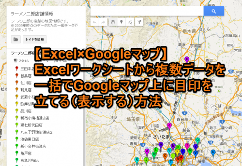 【Excel×Googleマップ】Excelワークシートから複数データを一括でGoogleマップ上に目印を立てる(表示する)方法