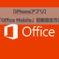 【iPhoneアプリ】「Office Mobile」初期設定方法