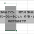 【iPhoneアプリ】「Office Mobile」Excelワークシートのセル・行列・シートの選択方法まとめ